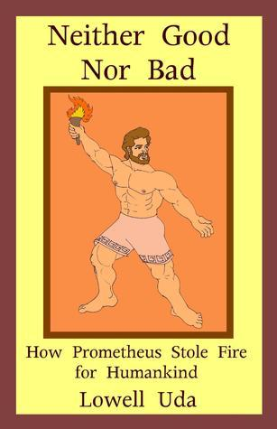 Neither Good Nor Bad: How Prometheus Stole Fire for Humankind Lowell Uda