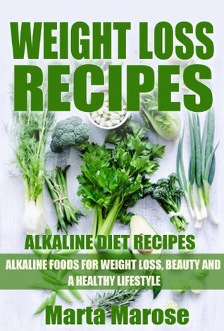 WEIGHT LOSS RECIPES. Alkaline Diet Recipes: Alkaline Foods for Weight Loss, Beauty and a Healthy Lifestyle (Weight Loss Recipes, 48 Sexy Alkaline Recipes, Alkaline Foods) Marta Tuchowska