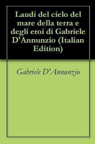 Laudi del cielo del mare della terra e degli eroi di Gabriele DAnnunzio  by  Gabriele DAnnunzio