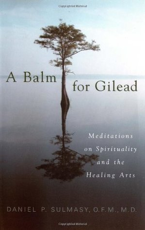A Balm for Gilead: Meditations on Spirituality and the Healing Arts Daniel P. Sulmasy