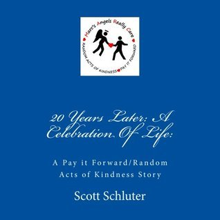 20 Years Later: A Celebration Of Life: A Pay it Forward/Random Acts of Kindness Story  by  Scott Schluter