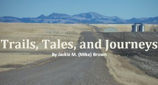 Trails, Tales, and Journeys Jackie M. (Mike) Brown