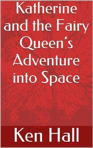 Katherine and the Fairy Queens Adventure into Space Ken Hall
