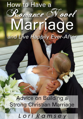 How to Have a Romance Novel Marriage and Live Happily Ever-After: Advice on Building a Strong Christian Marriage  by  Lori Ramsey