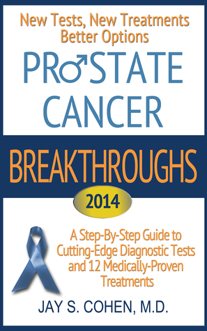 Prostate Cancer Breakthroughs 2014: New Tests, New Treatments, Better Options: A Step-by-Step Guide to Cutting-Edge Diagnostic Tests and 12 Medically-Proven Treatments  by  Jay S. Cohen