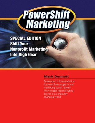 Powershift Marketing: Special Edition - Shift Your Nonprofit Marketing Into High Gear  by  Mark Dennett