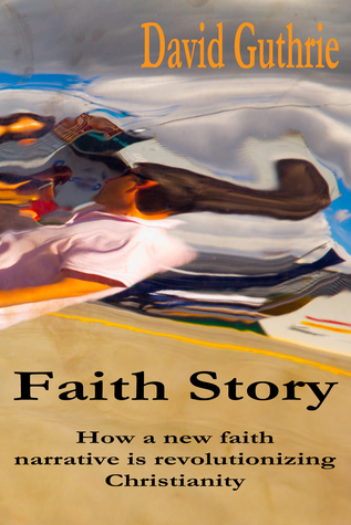Faith Story: How a New Faith Narrative is Revolutionising Christianity David Guthrie
