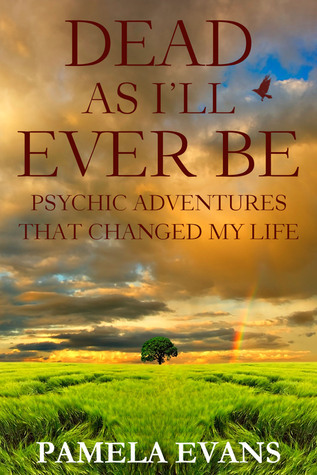 Dead As Ill Ever Be: Psychic Adventures That Changed My Life Pamela Evans