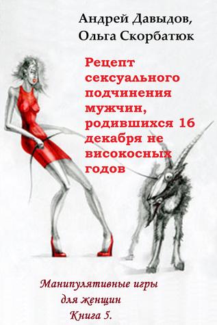 Рецепт сексуального подчинения мужчин родившихся 16 декабря не високосных годов. Книга 5. Манипулятивные игры для женщин.  by  Andrey Davydov