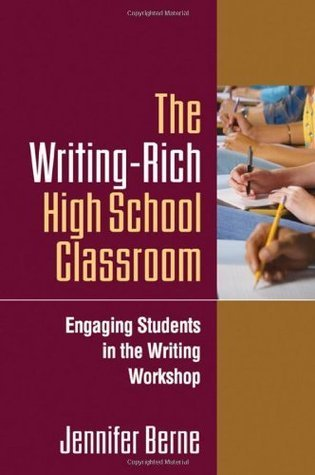 The Writing-Rich High School Classroom: Engaging Students in the Writing Workshop  by  Jennifer Berne
