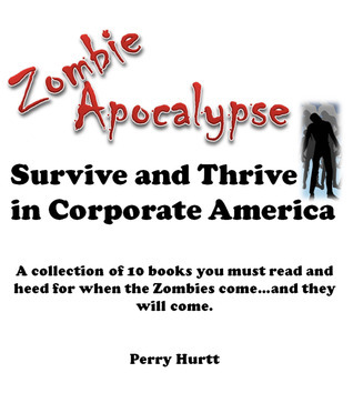 Zombie Apocalypse: Survive and Thrive in Corporate America Perry Hurtt