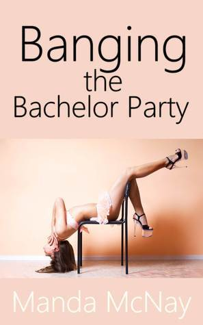 Banging the Bachelor Party  by  Manda McNay