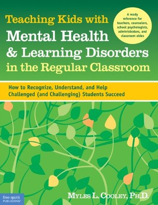Teaching Kids with Mental Health & Learning Disorders in the Regular Classroom: How to Recognize, Understand, and Help Challenged (and Challenging) Students Succeed  by  Myles L. Cooley