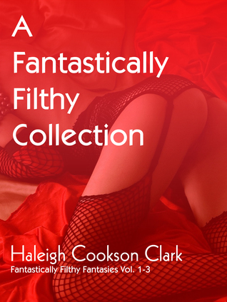 A Fantastically Filthy Collection (Fantastically Filthy Fantasies Vol.1-3)  by  Haleigh Cookson Clark