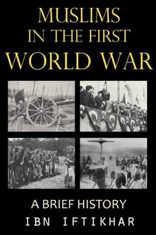 Muslims in the First World War: A Brief History  by  Ibn Iftikhar