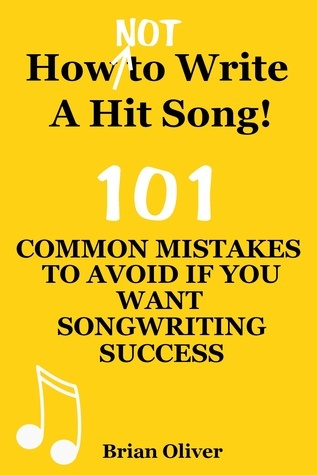 """How [Not] To Write A Hit Song! - 101 Common Mistakes To Avoid If You Want Songwriting Success"" Brian  Oliver"