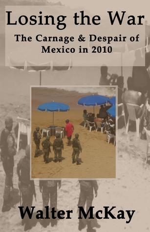 Losing the War: The Carnage and Despair of Mexico in 2010  by  Walter McKay