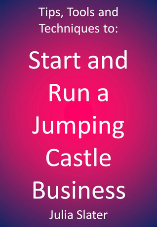 Tips, Tools and techniques to Start and Run a Jumping Castle Business Julia Slater