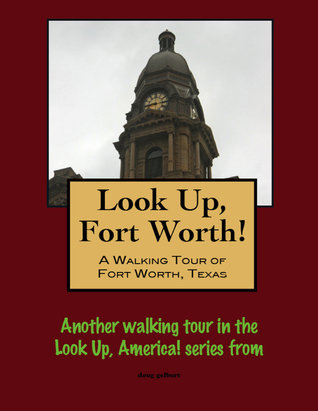 Look Up, Forth Worth! A Walking Tour of Fort Worth, Texas Doug Gelbert