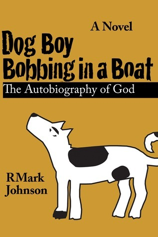 Dog Boy Bobbing in a Boat, The Autobiography of God  by  RMark Johnson