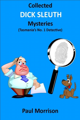 Collected Dick Sleuth Mysteries: Tasmanias No. 1 Detective  by  Paul Morrison