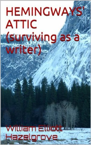 Hemingways Attic: Surviving as a Writer  by  William Elliott Hazelgrove