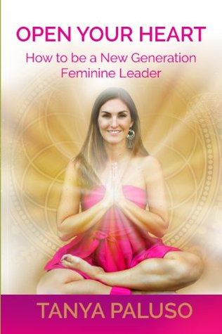 Open Your Heart: How to Be a New Generation Feminine Leader Tanya Paluso