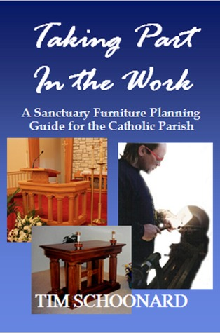 Taking Part in the Work: A Sanctuary Furniture Planning Guide for the Catholic Parish  by  Tim Schoonard