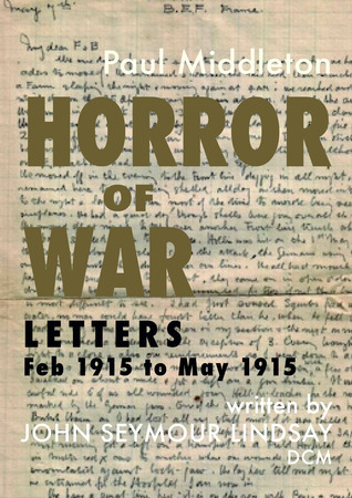 Horror of War: Letters Feb 1915 to May 1915 Paul Middleton