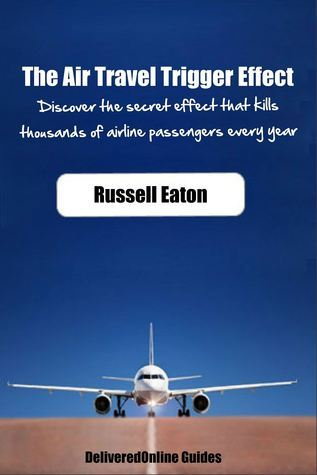 The Air Travel Trigger Effect: Discover The Secret Effect That Kills Thousands Of Airline Passengers Every Year  by  Russell Eaton