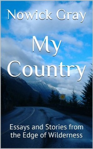 My Country: Essays and Stories from the Edge of Wilderness  by  Nowick Gray