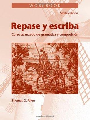 Repase y Escriba Workbook: Curso Avanzado de Gramtica y Composicion  by  Thomas Gaskell Allen Jr.