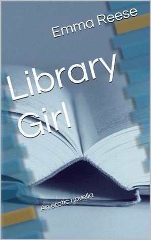 Library Girl: An Erotic Novella Emma Reese