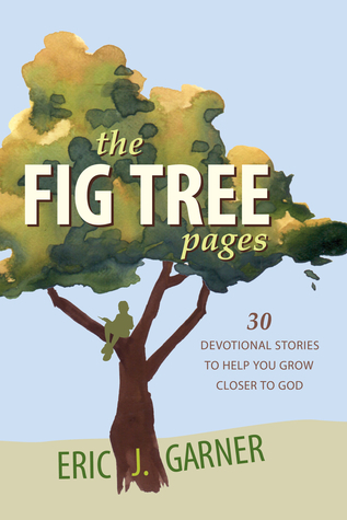 The Fig Tree Pages: 30 Devotional Stories to Help You Grow Closer to God  by  Eric J. Garner
