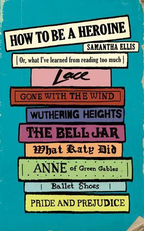 How To Be A Heroine: Or, what I've learned from reading too much  by  Samantha Ellis