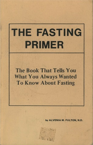 The Fasting Primer: The Book That Tells You What You Always Wanted To Know About Fasting Alvenia M. Fulton, N.D.