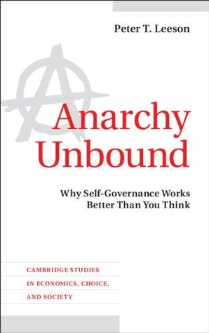 Anarchy Unbound: Why Self-Governance Works Better Than You Think (Cambridge Studies in Economics, Choice, and Society)  by  Peter T. Leeson