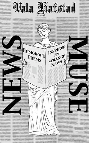 News Muse: Humorous Poems Inspired Strange News by Vala Hafstad