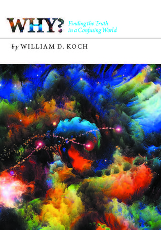 Why?: Finding the Truth in a Confusing World William D. Koch