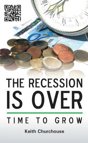 The Recession is Over: Time to Grow  by  Keith Churchouse