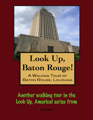 Look Up, Baton Rouge! A Walking Tour of Baton Rouge, Louisiana Doug Gelbert