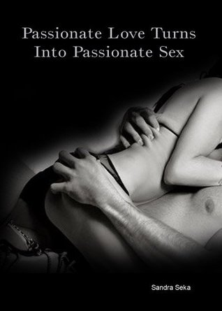 Passionate Love Turns Into Passionate Sex (sex, adult, anal, erotic, submission, intercourse, erotica, orgy, bdsm, hardcore, Sandra Seka