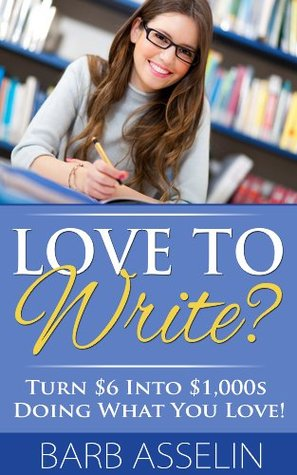 Love to Write? Turn $6 Into $1,000s Doing What You Love! Barb Asselin