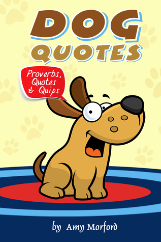 Dog Quotes: Proverbs, Quotes & Quips Amy Morford