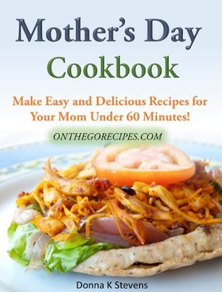 Mothers Day Cookbook Make Easy and Delicious Recipes for Your Mom Under 60 Minutes!  by  Donna K. Stevens