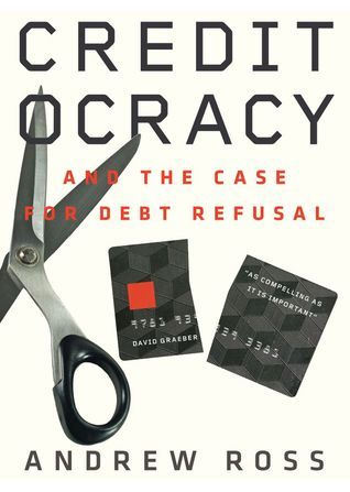 Creditocracy and the Case for Debt Refusal  by  Andrew Ross