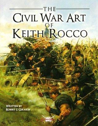The Civil War Art Of Keith Rocco  by  Robert Girardi