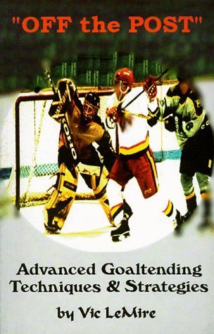 Off the Post : The Goaltending Instructional book for the Advanced Goaltenders! Vic Lemire