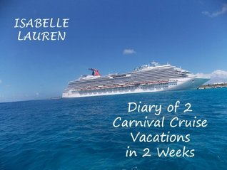 Diary of 2 Carnival Cruise Vacations in 2 Weeks  by  Isabelle Lauren