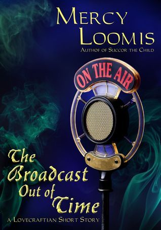The Broadcast Out of Time: a Lovecraftian Short Story  by  Mercy Loomis